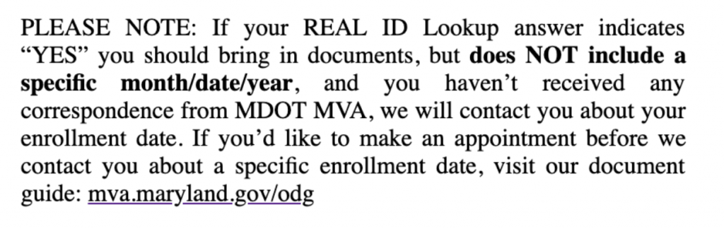 "PLEASE NOTE: If your REAL ID Loockup answer indicates ""YES"" you should bring in documents, but does NOT include a specific month/date/year, and you haven't received any correspondence from MDOT MVA, we will ocntact you about your enrollment date. If you'd like to make an appointment before we contact you about a specific enrollment date, visit our document guide: mva.maryland.gov.odg"